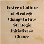 Foster a Culture of Strategic Change to Give Strategic Initiatives a Chance
