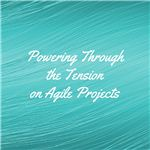 Powering Through the Tension on Agile Projects (1)
