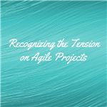 Recognizing the Tension on Agile Projects
