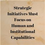 Strategic Initiatives Must Focus on Human and Institutional Capabilities