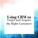 Use CRM to Target and Acquire the Right Customers