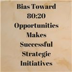 Bias Toward 80-20 Opportunities Makes Successful Strategic Initiatives