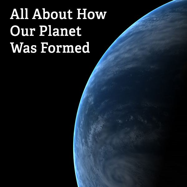 All About How Our Planet was Formed