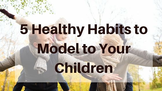 Five Healthy Habits to Pass On to Your Children