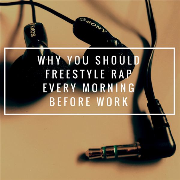Why You Should Freestyle Rap Every Morning Before Work