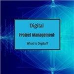 Digital Project Management: What Is Digital?