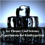 Ice Theme- Cool Science Experiments for Kindergarten
