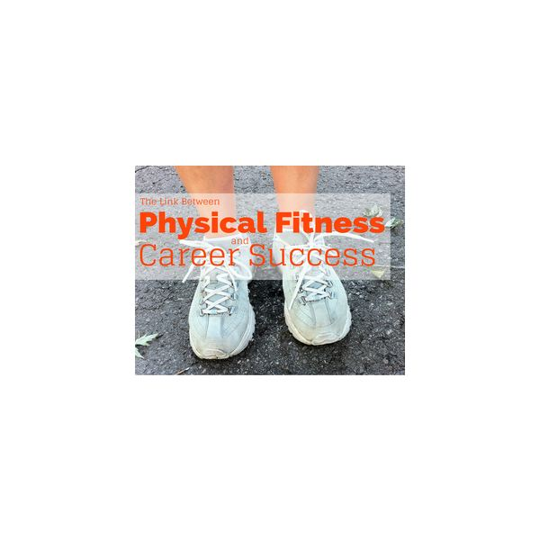 Physical Fitness and Career Success: Advantages of and Tips on Getting and Staying in Shape