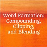 Word Formation: Compounding, Clipping & Blending