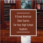 Eight Great American Short Stories For Your High School Students