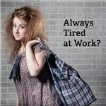 Do you always feel tired at work?