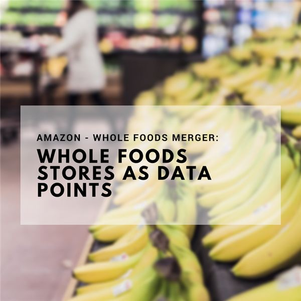 Amazon - Whole Foods Merger: Whole Foods Stores as Data Points