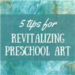5 Tips for Revitalizing Preschool Art