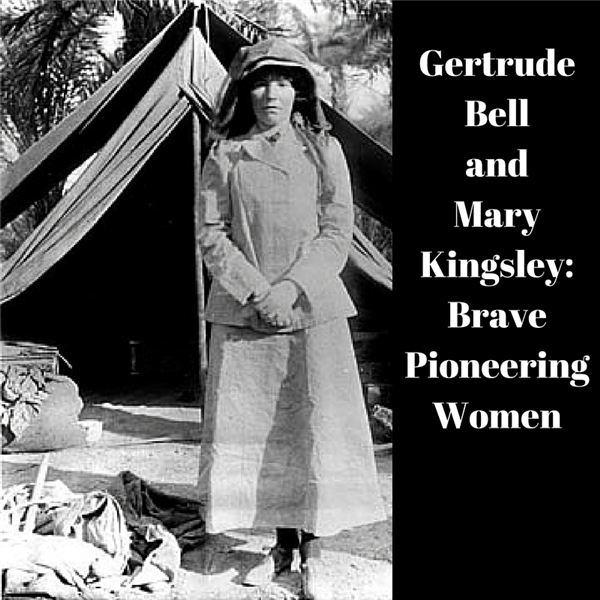 Pioneering Women: The Lives and Adventures of Gertrude Bell and Mary Kingsley