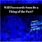 Will Passwords Soon Be a Thing of the Past-