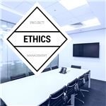 Ethics: At the Heart of Project Management