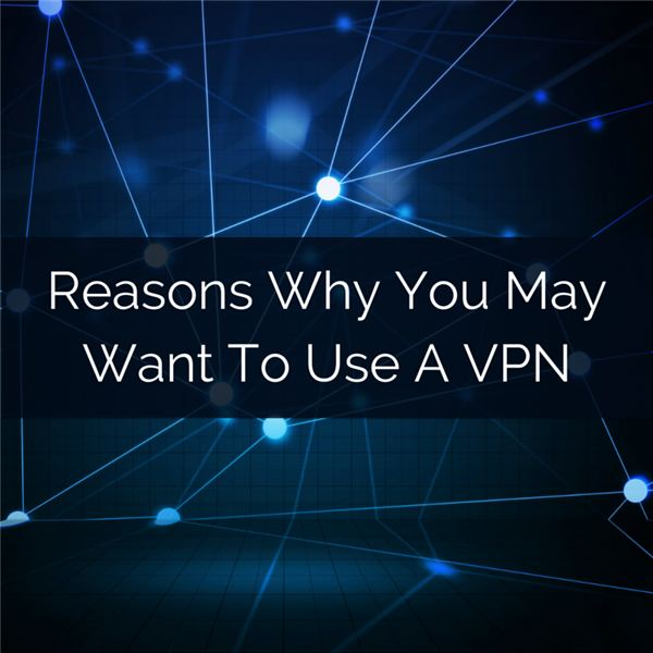 Reasons Why You May Want To Use A VPN