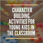 Character Building Activities for Young Kids in the Classroom
