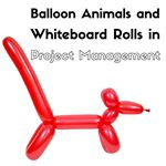 Balloon Animals and Whiteboard Rolls can Enhance Project Management