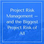 Project Risk Management – and the Biggest Project Risk of All
