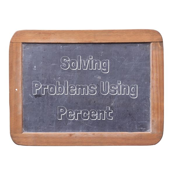 Solving Problems Using Percent